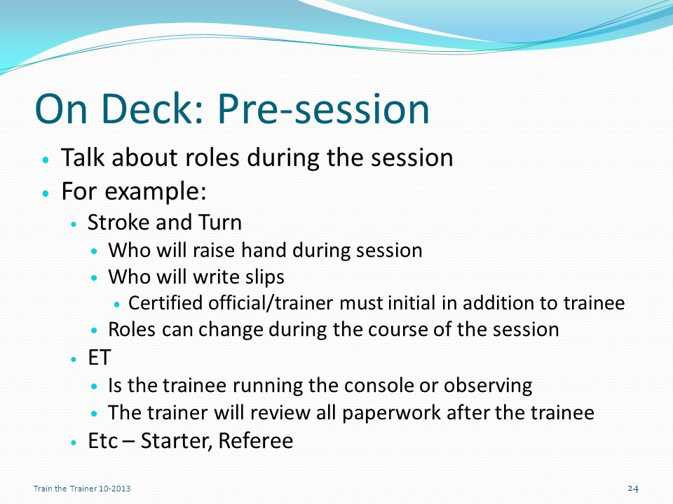 On Deck: Pre-session Talk about roles during the session For example: Stroke and Turn Who will raise hand during session Who will write slips Certified official/trainer must initial in addition to trainee Roles can change during the course of the session ET Is the trainee running the console or observing The trainer will review all paperwork after the trainee Etc – Starter, Referee 24 Train the Trainer 10-2013