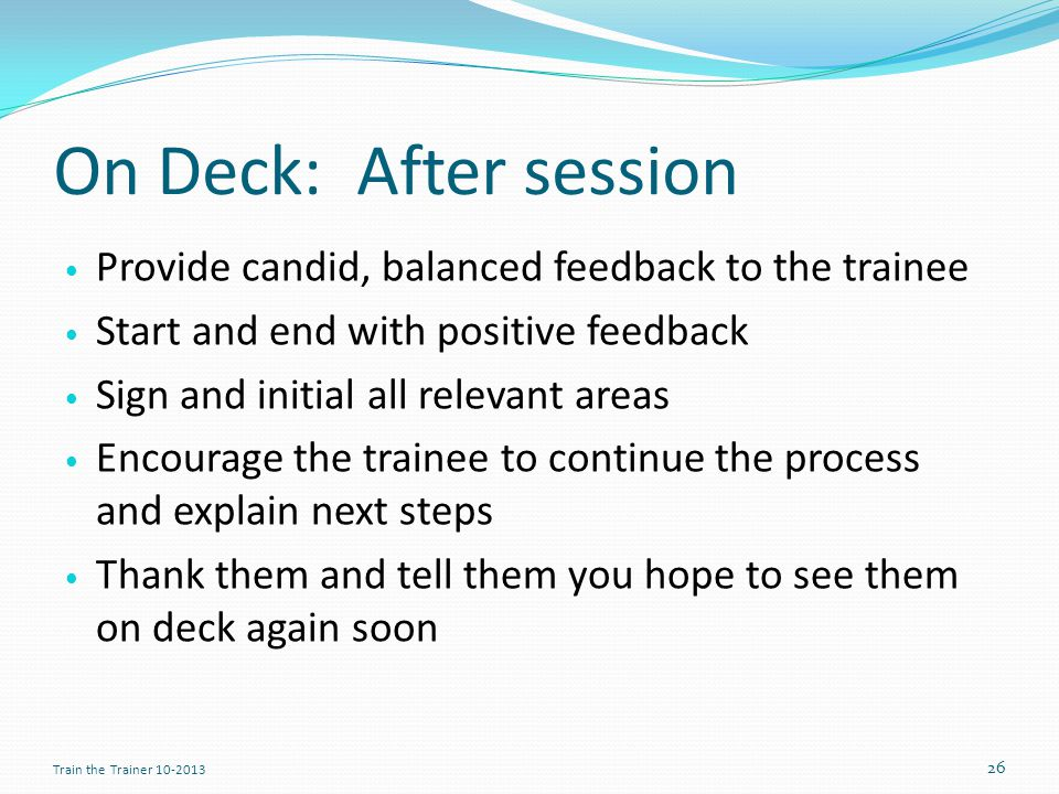 On Deck: After session Provide candid, balanced feedback to the trainee Start and end with positive feedback Sign and initial all relevant areas Encourage the trainee to continue the process and explain next steps Thank them and tell them you hope to see them on deck again soon 26 Train the Trainer 10-2013
