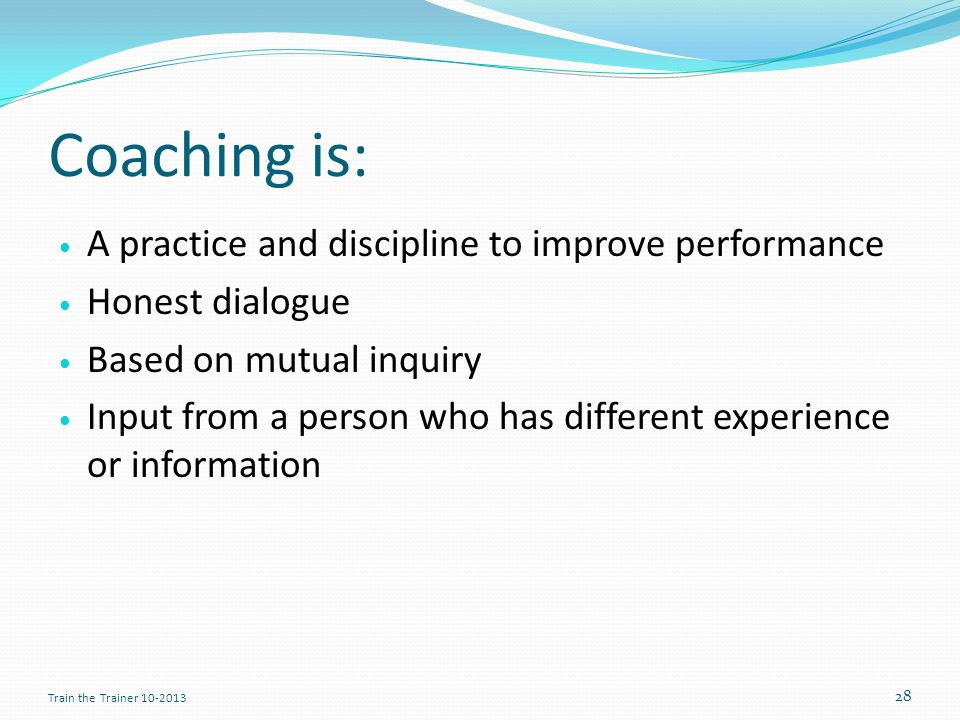Coaching is: A practice and discipline to improve performance Honest dialogue Based on mutual inquiry Input from a person who has different experience or information 28 Train the Trainer 10-2013