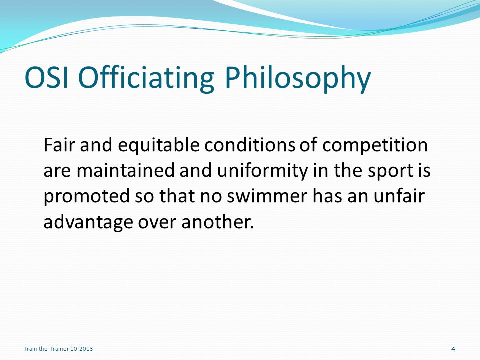 OSI Officiating Philosophy Fair and equitable conditions of competition are maintained and uniformity in the sport is promoted so that no swimmer has an unfair advantage over another.