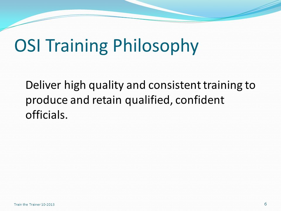 OSI Training Philosophy Deliver high quality and consistent training to produce and retain qualified, confident officials.