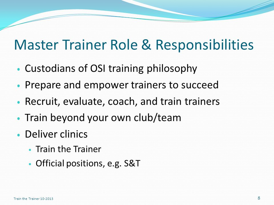 Master Trainer Role & Responsibilities Custodians of OSI training philosophy Prepare and empower trainers to succeed Recruit, evaluate, coach, and train trainers Train beyond your own club/team Deliver clinics Train the Trainer Official positions, e.g.
