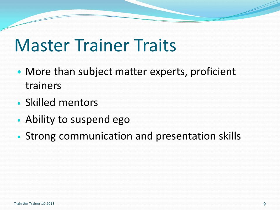 Master Trainer Traits More than subject matter experts, proficient trainers Skilled mentors Ability to suspend ego Strong communication and presentation skills 9 Train the Trainer 10-2013