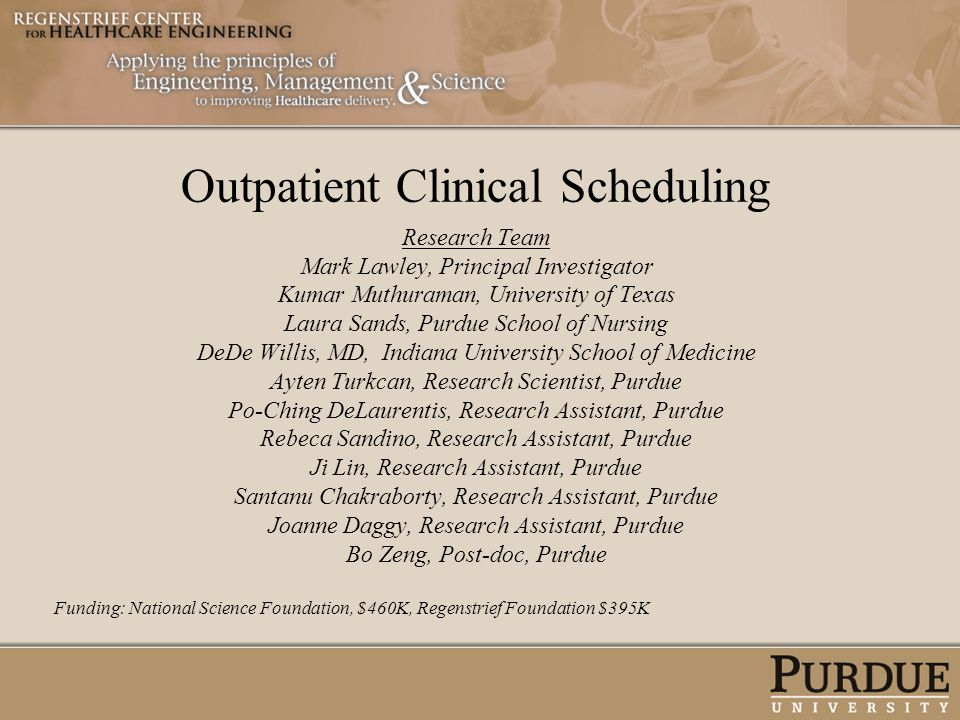 Outpatient Clinical Scheduling Research Team Mark Lawley, Principal Investigator Kumar Muthuraman, University of Texas Laura Sands, Purdue School of N