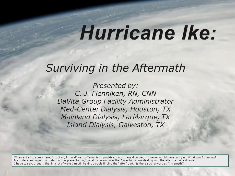 Surviving in the Aftermath Presented by: C. J. Flenniken, RN, CNN DaVita Group Facility Administrator Med-Center Dialysis, Houston, TX Mainland Dialys