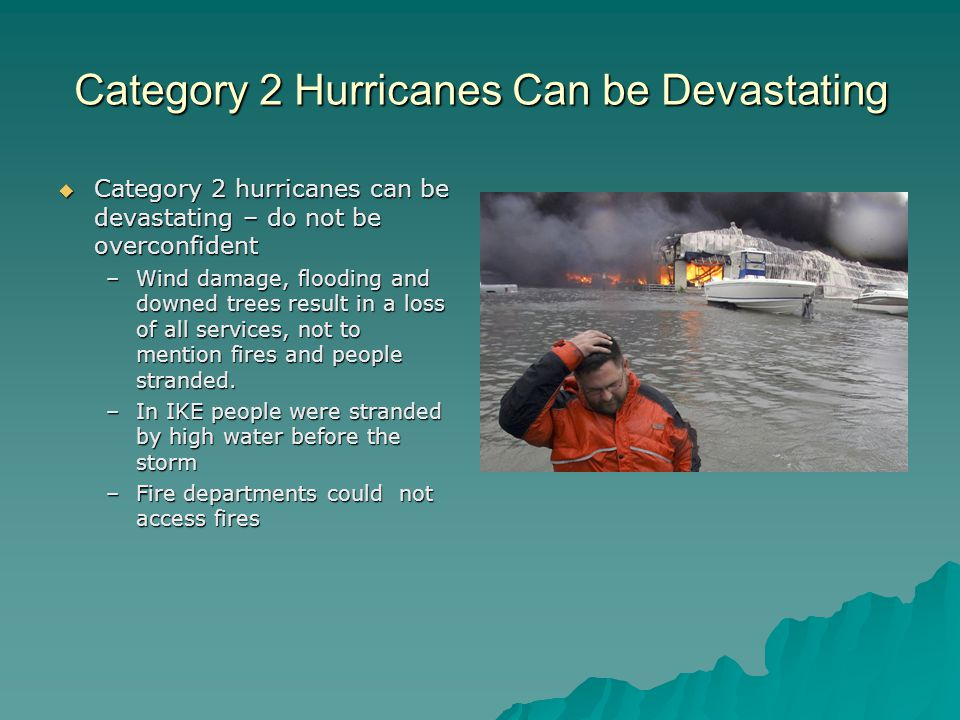 Category 2 Hurricanes Can be Devastating Category 2 hurricanes can be devastating – do not be overconfident Category 2 hurricanes can be devastating – do not be overconfident –Wind damage, flooding and downed trees result in a loss of all services, not to mention fires and people stranded.
