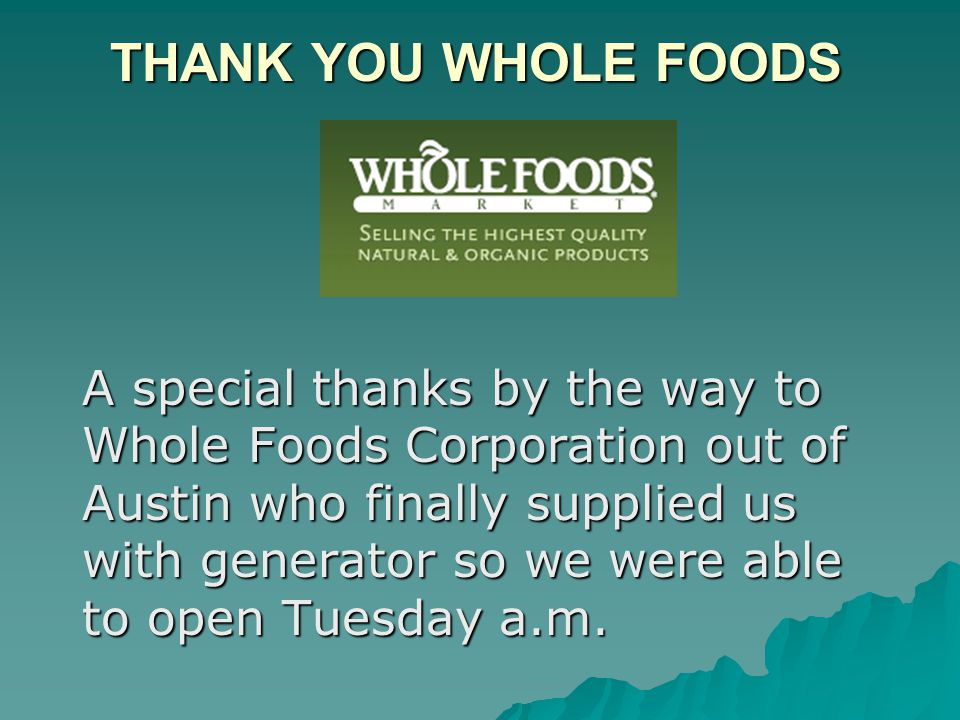 THANK YOU WHOLE FOODS A special thanks by the way to Whole Foods Corporation out of Austin who finally supplied us with generator so we were able to open Tuesday a.m.