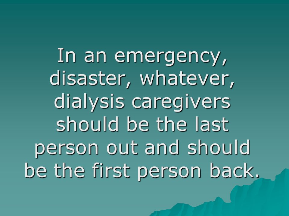 In an emergency, disaster, whatever, dialysis caregivers should be the last person out and should be the first person back.