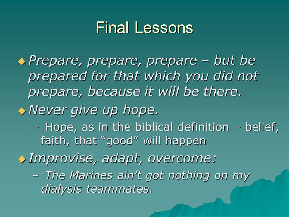 Final Lessons Prepare, prepare, prepare – but be prepared for that which you did not prepare, because it will be there.