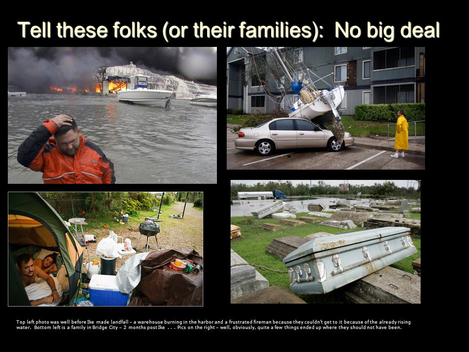 Tell these folks (or their families): No big deal Top left photo was well before Ike made landfall – a warehouse burning in the harbor and a frustrated fireman because they couldnt get to it because of the already rising water.