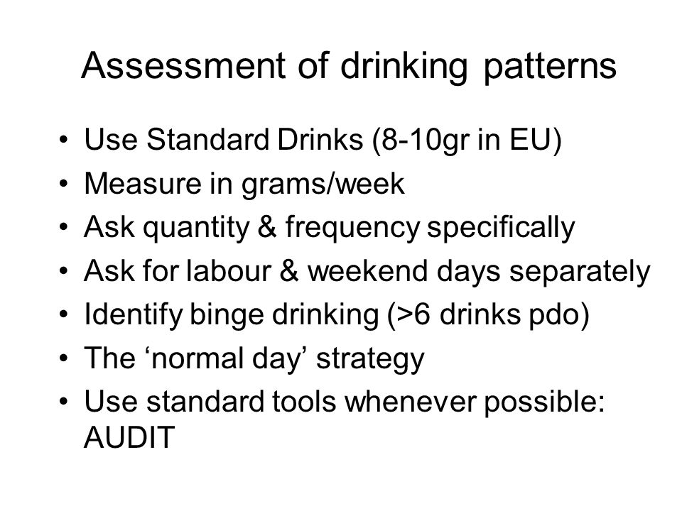 Assessment of drinking patterns Use Standard Drinks (8-10gr in EU) Measure in grams/week Ask quantity & frequency specifically Ask for labour & weekend days separately Identify binge drinking (>6 drinks pdo) The normal day strategy Use standard tools whenever possible: AUDIT