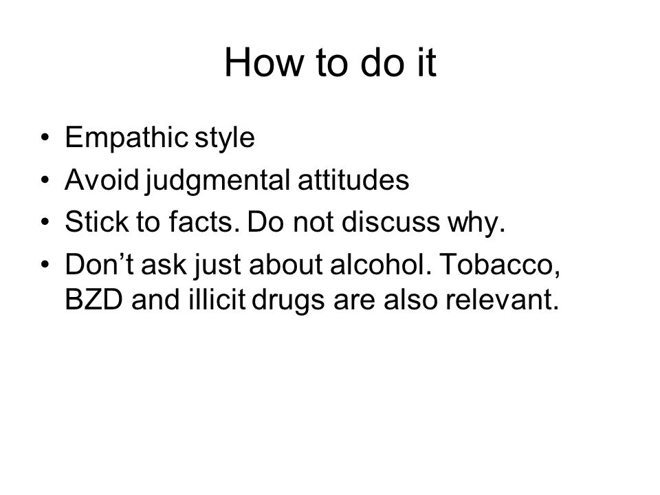 How to do it Empathic style Avoid judgmental attitudes Stick to facts.
