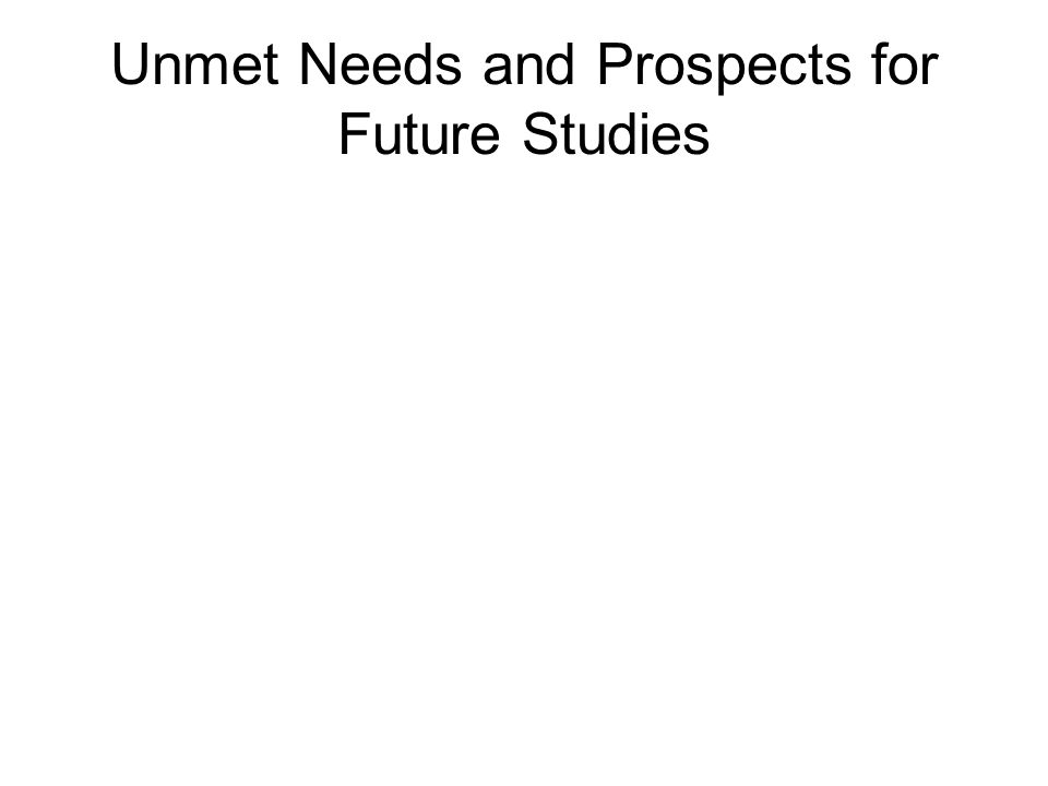 Unmet Needs and Prospects for Future Studies