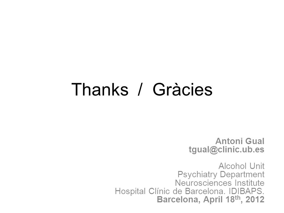 Thanks / Gràcies Antoni Gual tgual@clinic.ub.es Alcohol Unit Psychiatry Department Neurosciences Institute Hospital Clínic de Barcelona.