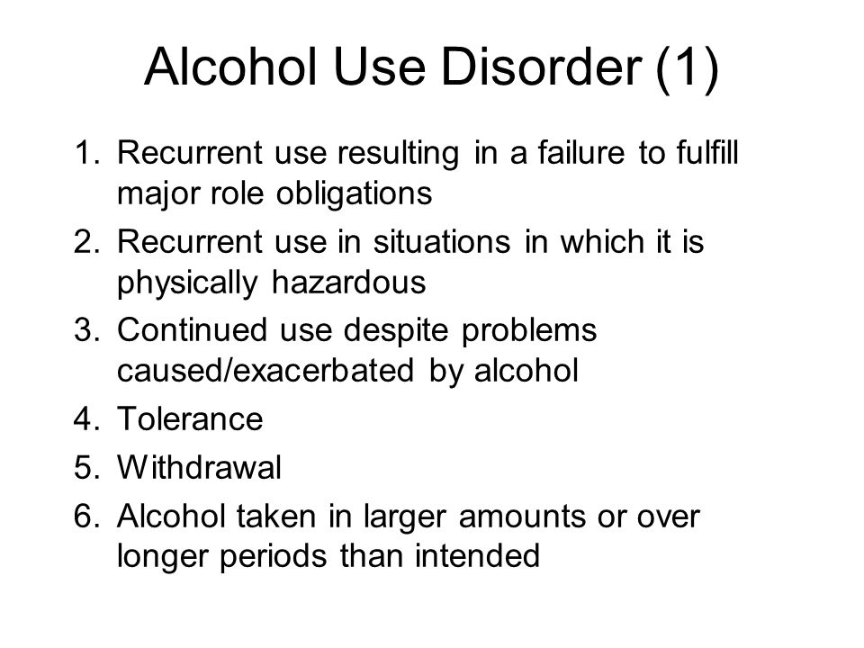 Alcohol Use Disorder (2) 7.Persistent desire or unsuccessful efforts to cut down or control drinking 8.A great deal of time spent in alcohol- related activities 9.Important social, occupational, or recreational activities are given up or reduced because of drinking 10.Alcohol use is continued despite knowledge of having a problem probably caused or exacerbated by alcohol.