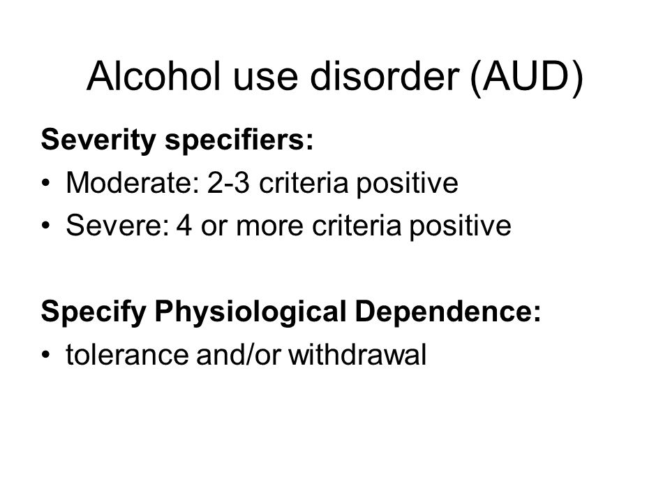 Areas of the AUD AREASDIAGNOSTIC CRITERIA BiologicalTolerance Withdrawal Craving Medical harmContinued use despite medical problems Recurrent drinking (physically hazardous) BehaviouralUncontrolled intake Unsuccessful efforts to stop Time spent around alcohol Social and functional harm Given up or reduced activities Use despite social or interpersonal problems Failure to fulfil major role obligations