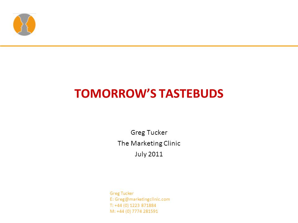 TOMORROWS TASTEBUDS Greg Tucker The Marketing Clinic July 2011 Greg Tucker E: Greg@marketingclinic.com T: +44 (0) 1223 871884 M: +44 (0) 7774 281591