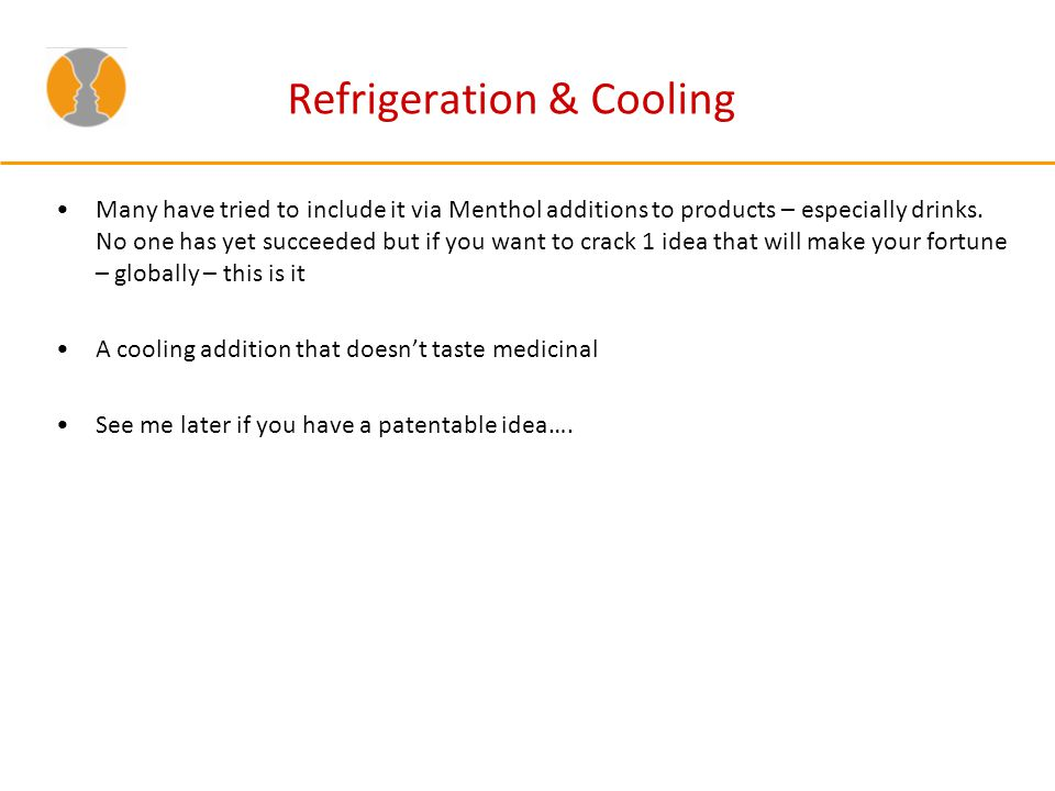 Refrigeration & Cooling Many have tried to include it via Menthol additions to products – especially drinks.