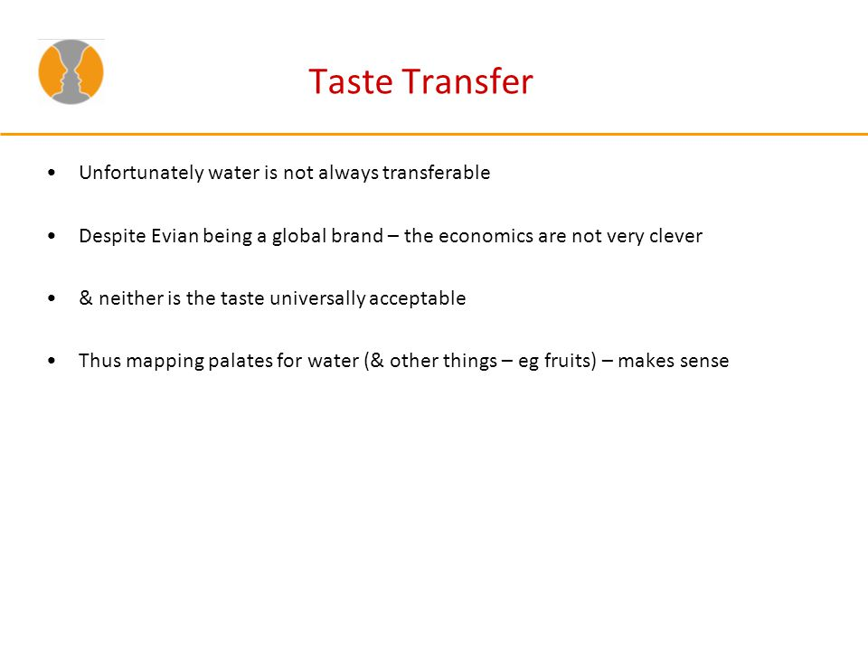 Taste Transfer Unfortunately water is not always transferable Despite Evian being a global brand – the economics are not very clever & neither is the taste universally acceptable Thus mapping palates for water (& other things – eg fruits) – makes sense