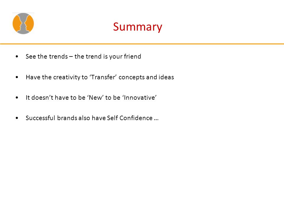 Summary See the trends – the trend is your friend Have the creativity to Transfer concepts and ideas It doesnt have to be New to be Innovative Success