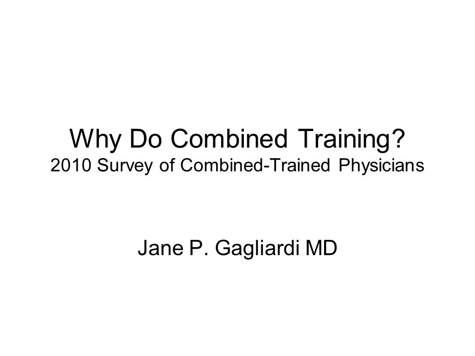 Why Do Combined Training 2010 Survey of Combined-Trained Physicians Jane P. Gagliardi MD
