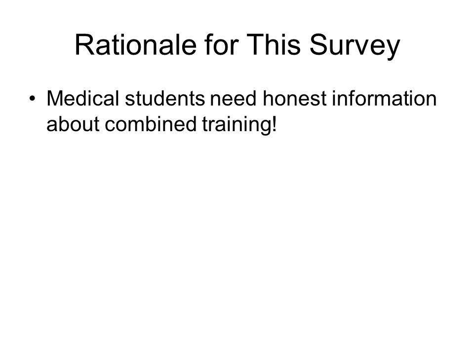 Rationale for This Survey Students in institutions without combined- trained physicians hear the following: –Billing is too complex; better to do one specialty rather than two (or more) –Most people end up doing one or the other specialty in their post-training lives –Condensed education would lead to deficient training in both fields