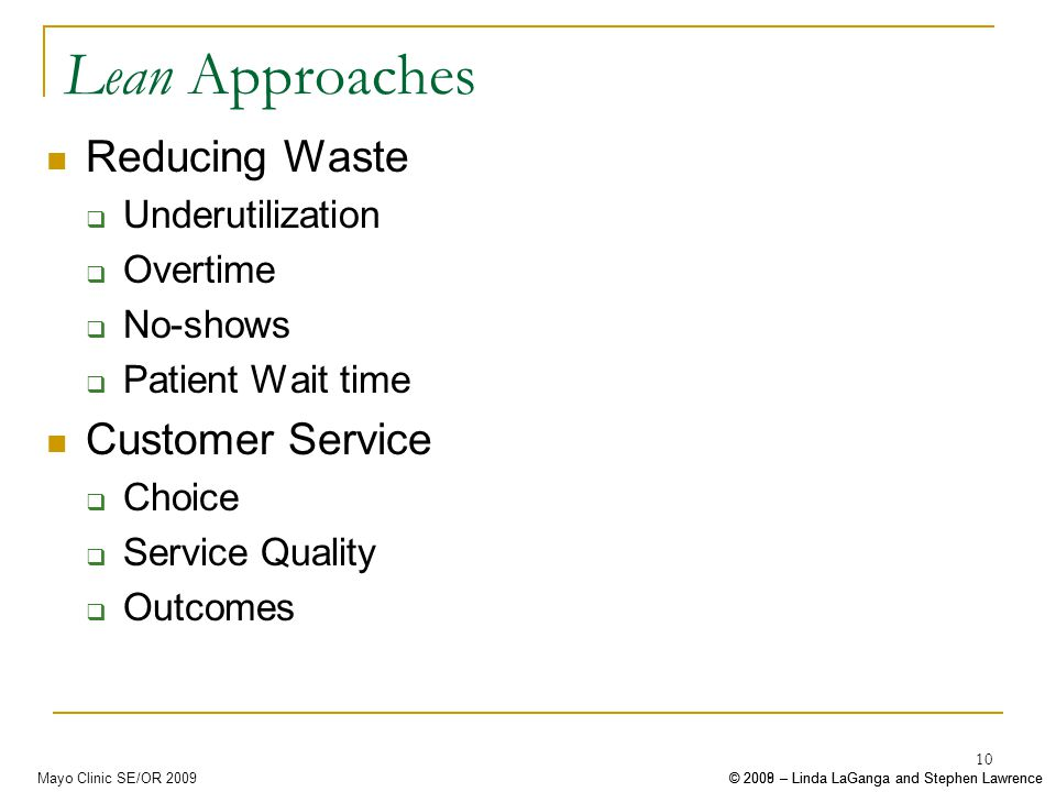 © 2008 – Linda LaGanga and Stephen Lawrence© 2009 – Linda LaGanga and Stephen LawrenceMayo Clinic SE/OR 2009 10 Lean Approaches Reducing Waste Underutilization Overtime No-shows Patient Wait time Customer Service Choice Service Quality Outcomes