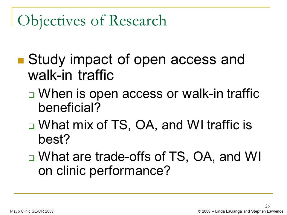 © 2008 – Linda LaGanga and Stephen Lawrence© 2009 – Linda LaGanga and Stephen LawrenceMayo Clinic SE/OR 2009 26 Objectives of Research Study impact of open access and walk-in traffic When is open access or walk-in traffic beneficial.