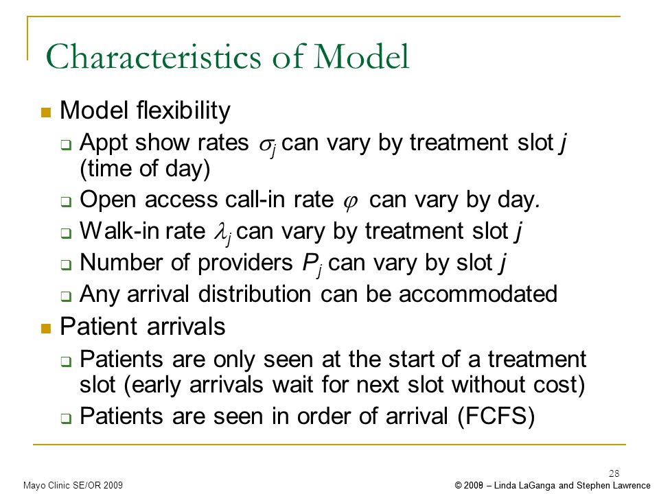 © 2008 – Linda LaGanga and Stephen Lawrence© 2009 – Linda LaGanga and Stephen LawrenceMayo Clinic SE/OR 2009 28 Characteristics of Model Model flexibility Appt show rates j can vary by treatment slot j (time of day) Open access call-in rate can vary by day.