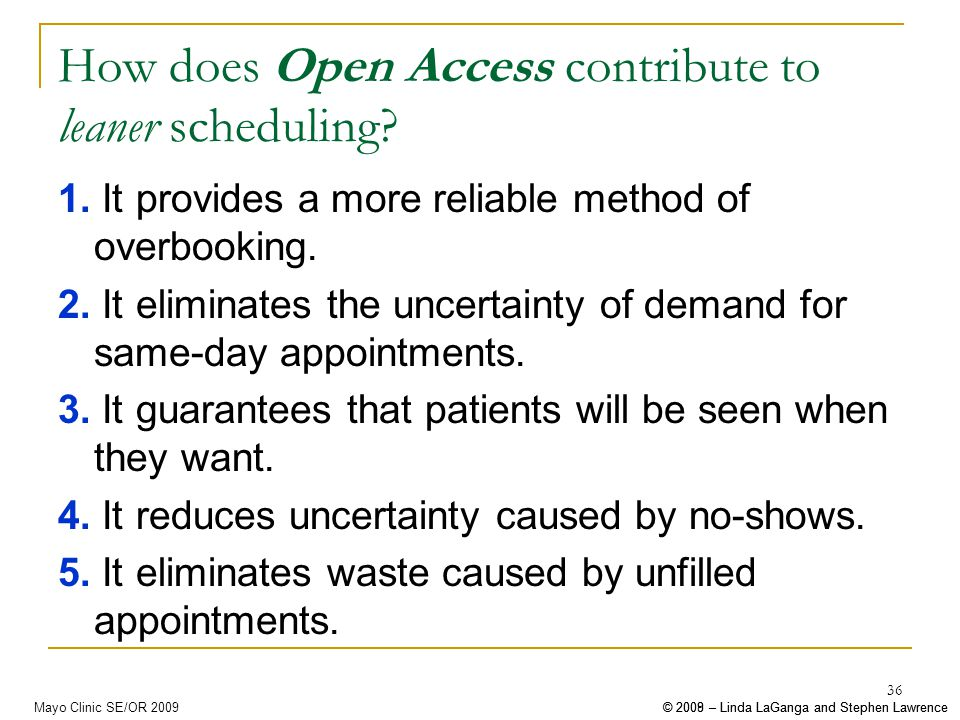 © 2008 – Linda LaGanga and Stephen Lawrence© 2009 – Linda LaGanga and Stephen LawrenceMayo Clinic SE/OR 2009 36 How does Open Access contribute to leaner scheduling.