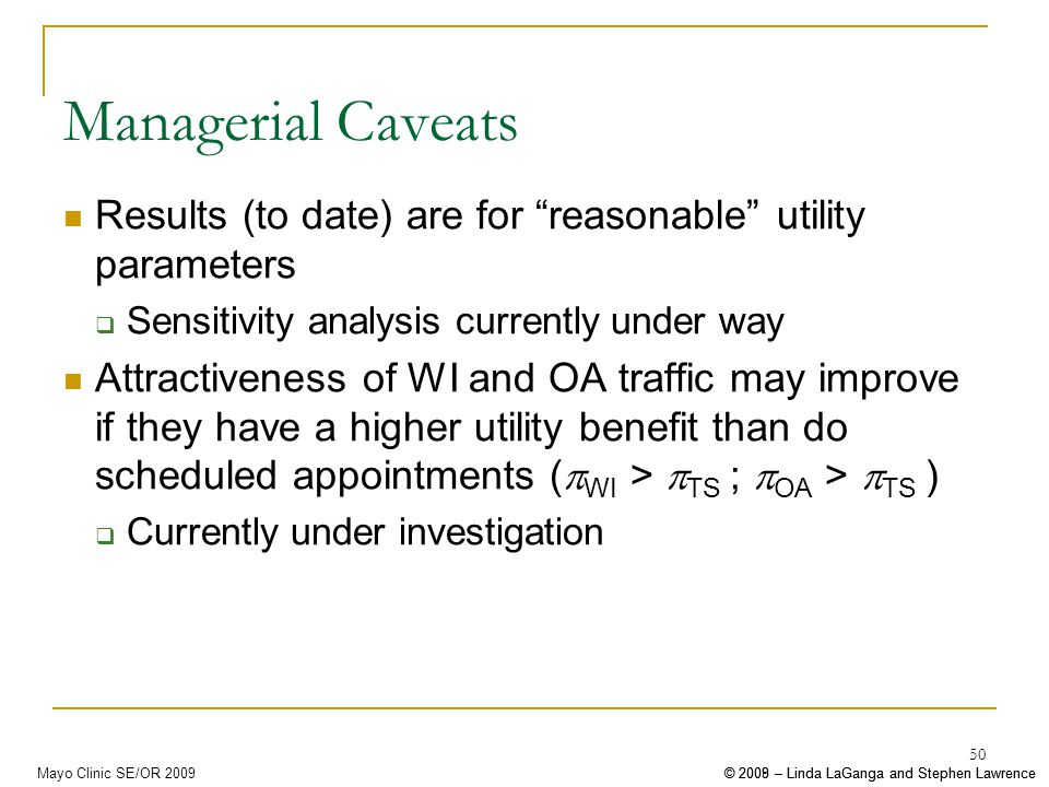 © 2008 – Linda LaGanga and Stephen Lawrence© 2009 – Linda LaGanga and Stephen LawrenceMayo Clinic SE/OR 2009 50 Managerial Caveats Results (to date) are for reasonable utility parameters Sensitivity analysis currently under way Attractiveness of WI and OA traffic may improve if they have a higher utility benefit than do scheduled appointments ( WI > TS ; OA > TS ) Currently under investigation