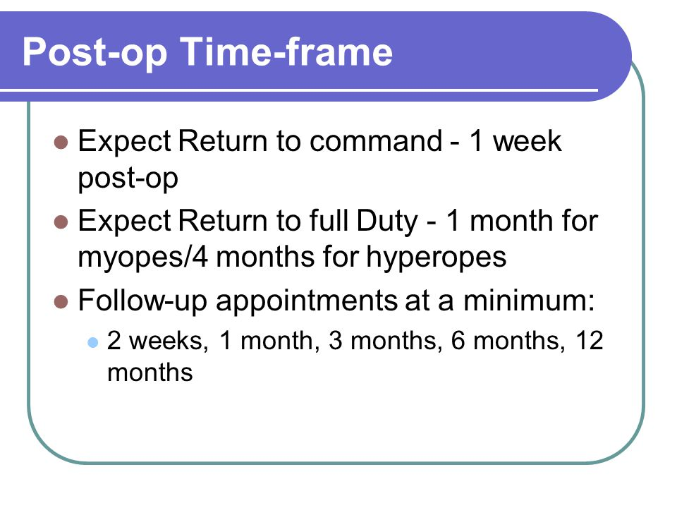 Post-op Time-frame Expect Return to command - 1 week post-op Expect Return to full Duty - 1 month for myopes/4 months for hyperopes Follow-up appointments at a minimum: 2 weeks, 1 month, 3 months, 6 months, 12 months