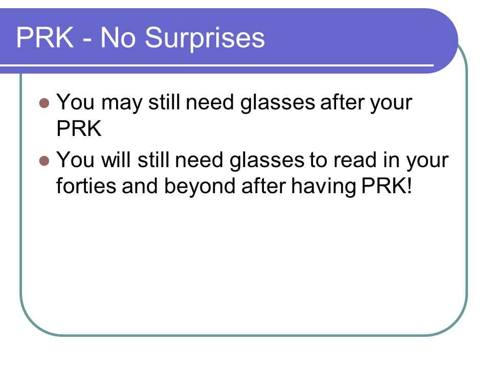 PRK - No Surprises You may still need glasses after your PRK You will still need glasses to read in your forties and beyond after having PRK!