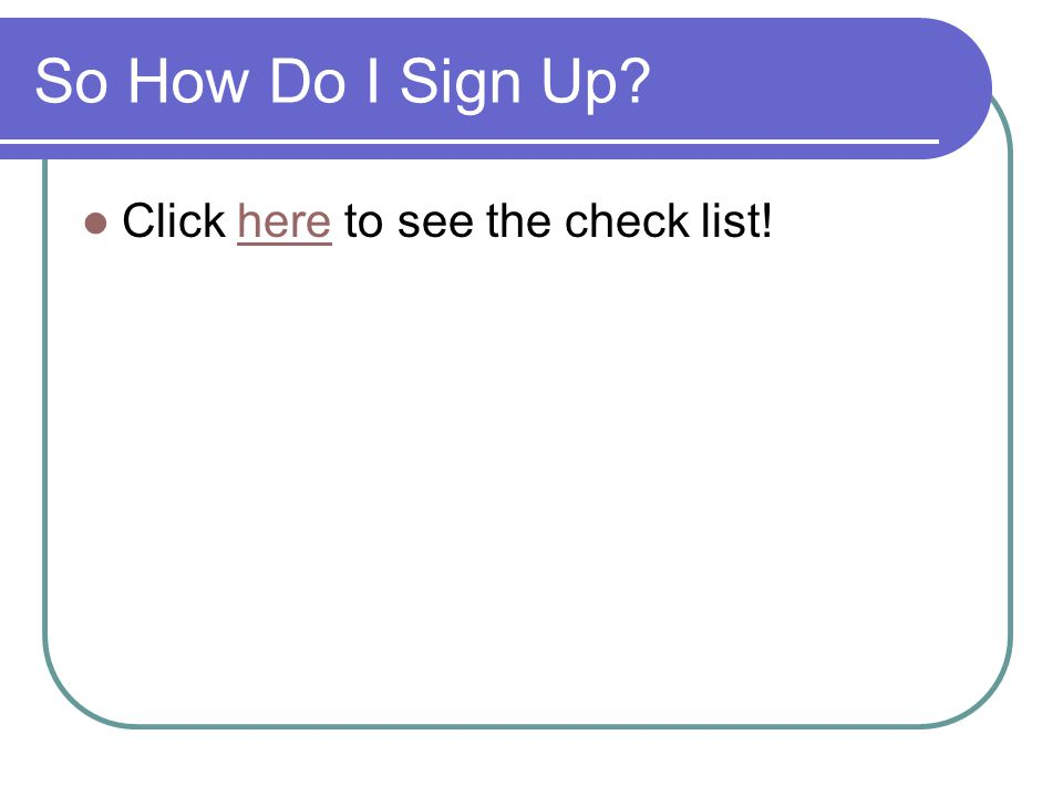 So How Do I Sign Up? Click here to see the check list!here