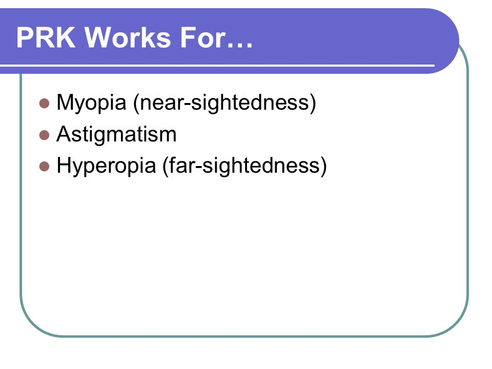 PRK Works For… Myopia (near-sightedness) Astigmatism Hyperopia (far-sightedness)