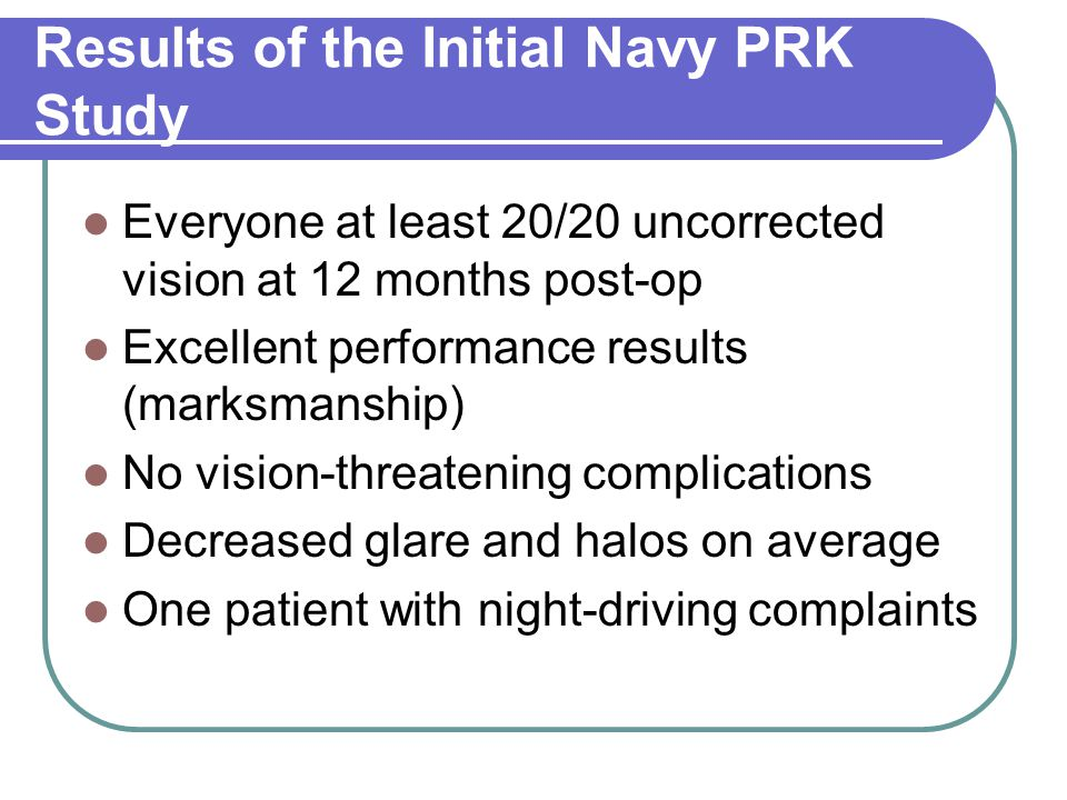 Results of the Initial Navy PRK Study Everyone at least 20/20 uncorrected vision at 12 months post-op Excellent performance results (marksmanship) No vision-threatening complications Decreased glare and halos on average One patient with night-driving complaints