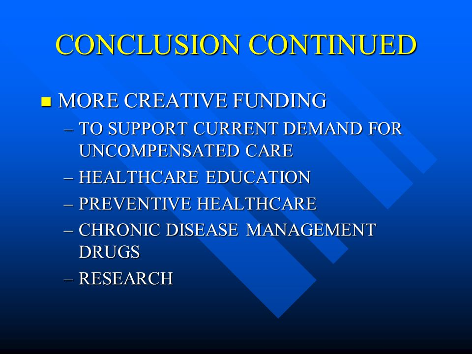 CONCLUSION CONTINUED MORE CREATIVE FUNDING MORE CREATIVE FUNDING –TO SUPPORT CURRENT DEMAND FOR UNCOMPENSATED CARE –HEALTHCARE EDUCATION –PREVENTIVE HEALTHCARE –CHRONIC DISEASE MANAGEMENT DRUGS –RESEARCH