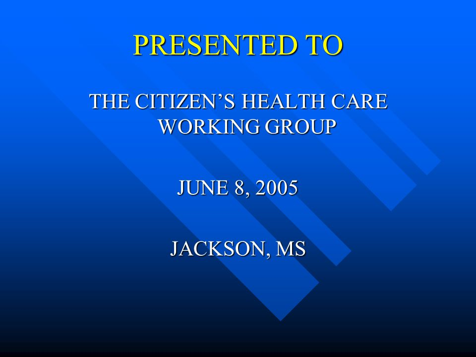 PRESENTED TO THE CITIZENS HEALTH CARE WORKING GROUP JUNE 8, 2005 JACKSON, MS