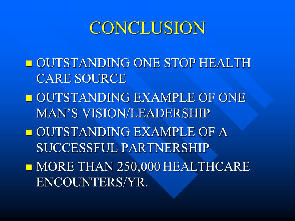 CONCLUSION OUTSTANDING ONE STOP HEALTH CARE SOURCE OUTSTANDING ONE STOP HEALTH CARE SOURCE OUTSTANDING EXAMPLE OF ONE MANS VISION/LEADERSHIP OUTSTANDING EXAMPLE OF ONE MANS VISION/LEADERSHIP OUTSTANDING EXAMPLE OF A SUCCESSFUL PARTNERSHIP OUTSTANDING EXAMPLE OF A SUCCESSFUL PARTNERSHIP MORE THAN 250,000 HEALTHCARE ENCOUNTERS/YR.