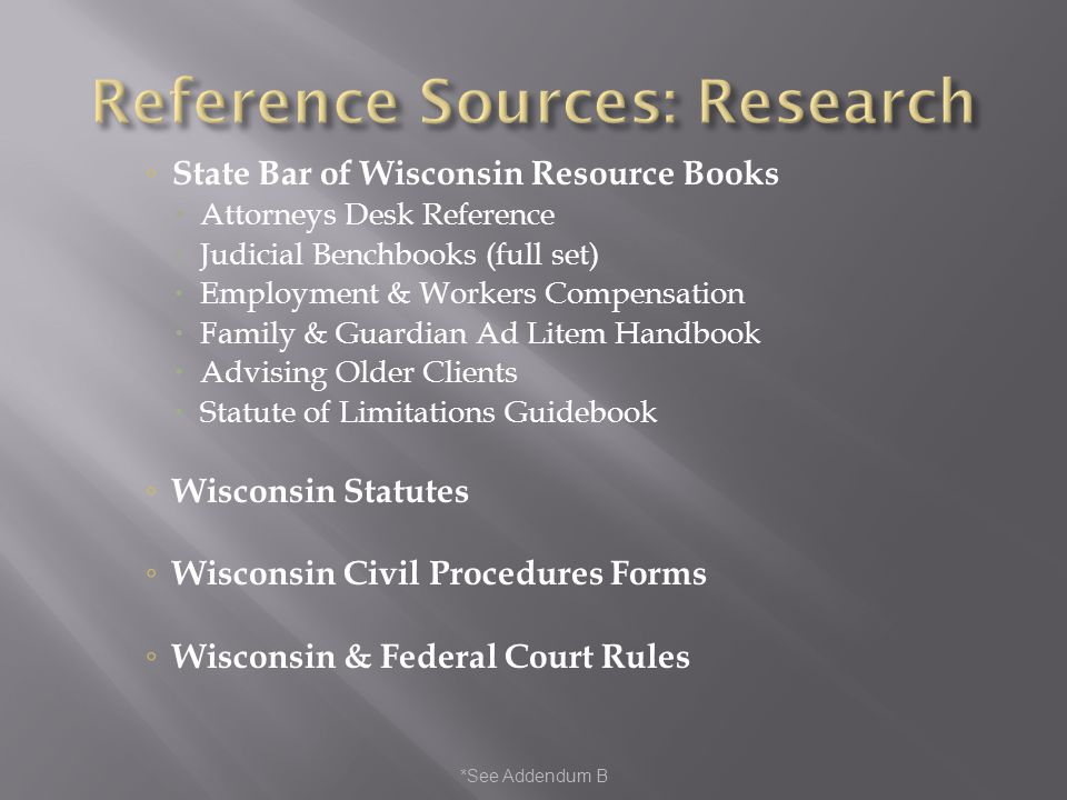 *See Addendum B State Bar of Wisconsin Resource Books Attorneys Desk Reference Judicial Benchbooks (full set) Employment & Workers Compensation Family & Guardian Ad Litem Handbook Advising Older Clients Statute of Limitations Guidebook Wisconsin Statutes Wisconsin Civil Procedures Forms Wisconsin & Federal Court Rules