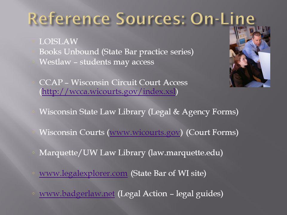 LOISLAW Books Unbound (State Bar practice series) Westlaw – students may access CCAP – Wisconsin Circuit Court Access (  Wisconsin State Law Library (Legal & Agency Forms) Wisconsin Courts (  (Court Forms)  Marquette/UW Law Library (law.marquette.edu)   (State Bar of WI site)     (Legal Action – legal guides)