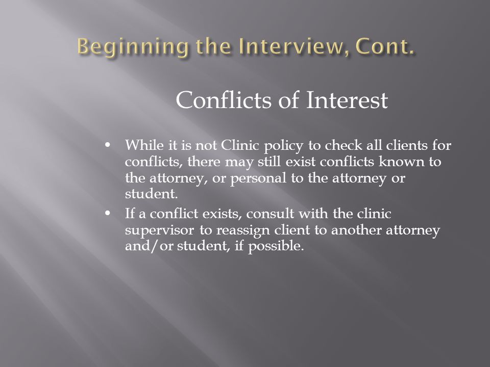 Conflicts of Interest While it is not Clinic policy to check all clients for conflicts, there may still exist conflicts known to the attorney, or personal to the attorney or student.