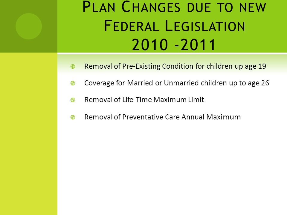 P LAN C HANGES DUE TO NEW F EDERAL L EGISLATION 2010 -2011 Removal of Pre-Existing Condition for children up age 19 Coverage for Married or Unmarried children up to age 26 Removal of Life Time Maximum Limit Removal of Preventative Care Annual Max imum