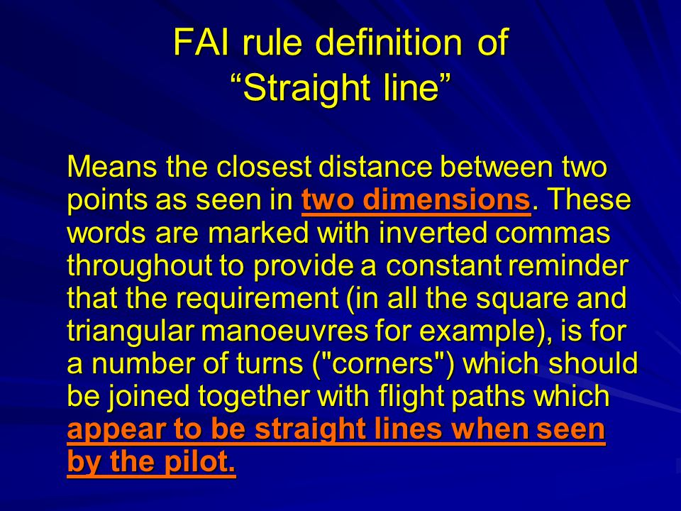 FAI rule definition of Straight line Means the closest distance between two points as seen in two dimensions. These words are marked with inverted com