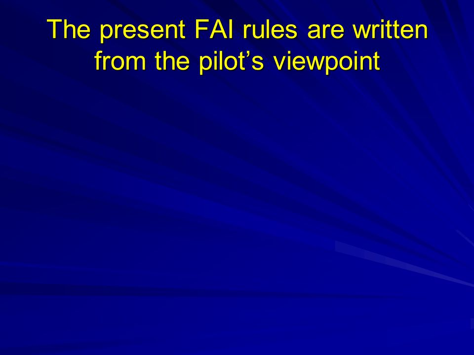 The present FAI rules are written from the pilots viewpoint