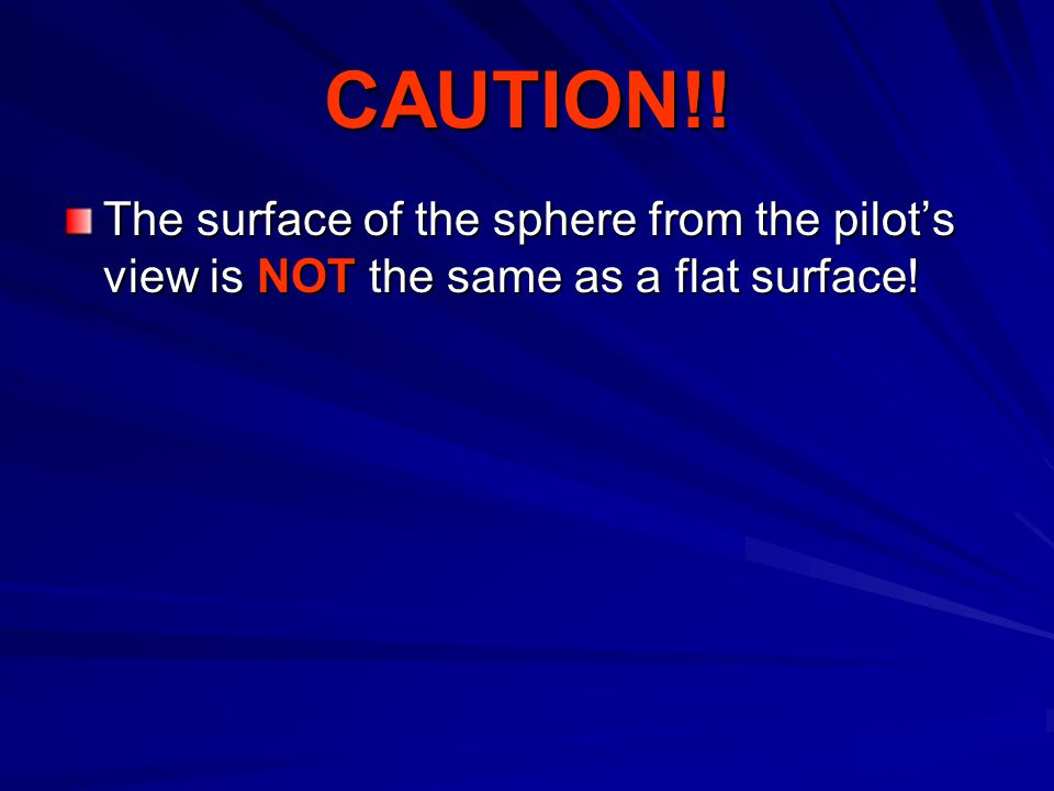 CAUTION!! The surface of the sphere from the pilots view is NOT the same as a flat surface!