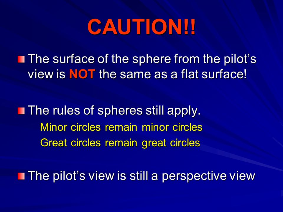 CAUTION!. The surface of the sphere from the pilots view is NOT the same as a flat surface.