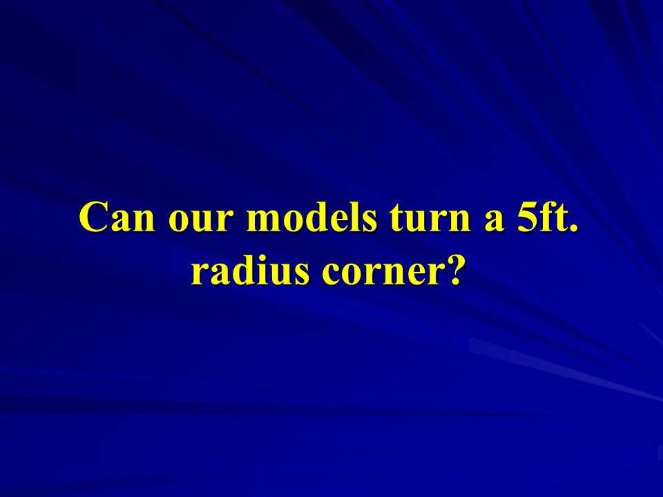 Can our models turn a 5ft. radius corner