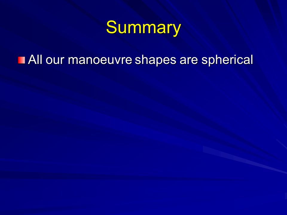Summary All our manoeuvre shapes are spherical