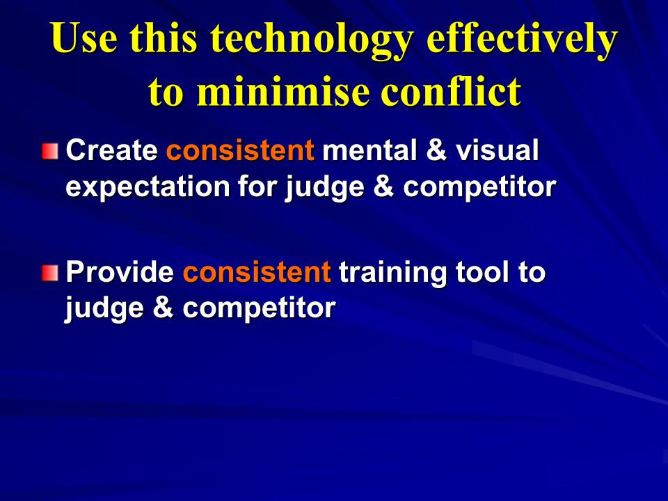 Use this technology effectively to minimise conflict Create consistent mental & visual expectation for judge & competitor Provide consistent training